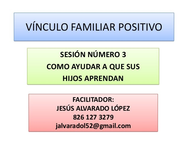 VÍNCULO FAMILIAR POSITIVO SESIÓN NÚMERO 3 COMO AYUDAR A QUE SUS HIJOS APRENDAN FACILITADOR: JESÚS ALVARADO LÓPEZ 826 127 3...