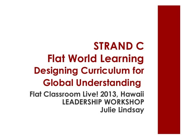 STRAND C Flat World Learning Designing Curriculum for Global Understanding Flat Classroom Live! 2013, Hawaii LEADERSHIP WO...