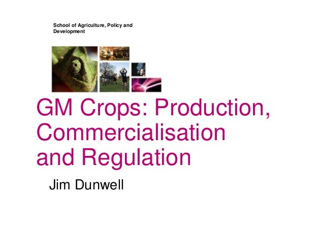 School of Agriculture, Policy and Development GM Crops: Production, Commercialisation and Regulation Jim Dunwell