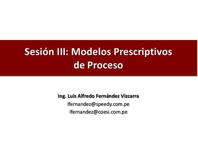 Sesión III: Modelos Prescriptivos de Proceso Ing. Luis Alfredo Fernández Vizcarra lfernandez@speedy.com.pe lfernandez@coes...