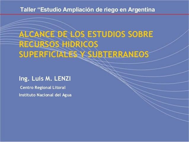 ALCANCE DE LOS ESTUDIOS SOBRE RECURSOS HIDRICOS SUPERFICIALES Y SUBTERRANEOS  Ing. Luis M. LENZI Centro Regional Litoral ...