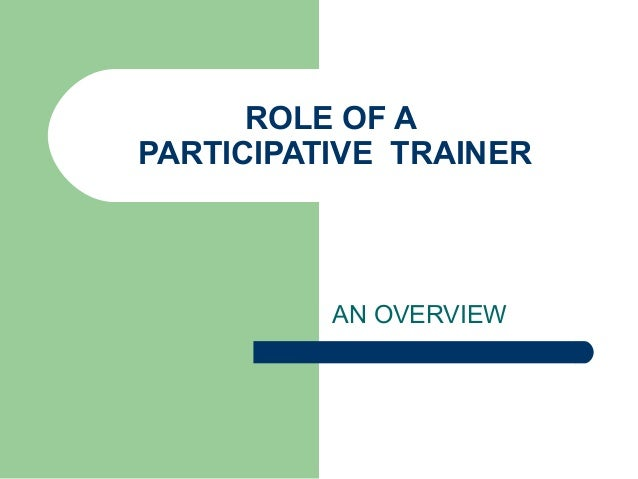 ROLE OF A PARTICIPATIVE TRAINER AN OVERVIEW
