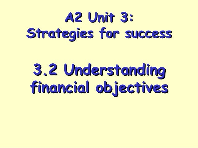 A2 Unit 3:A2 Unit 3: Strategies for successStrategies for success 3.2 Understanding3.2 Understanding financial objectivesf...