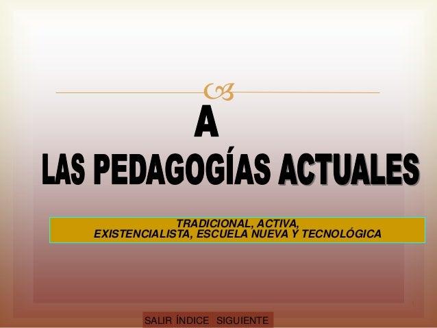  TRADICIONAL, ACTIVA, EXISTENCIALISTA, ESCUELA NUEVA Y TECNOLÓGICA SALIR ÍNDICE SIGUIENTE 1