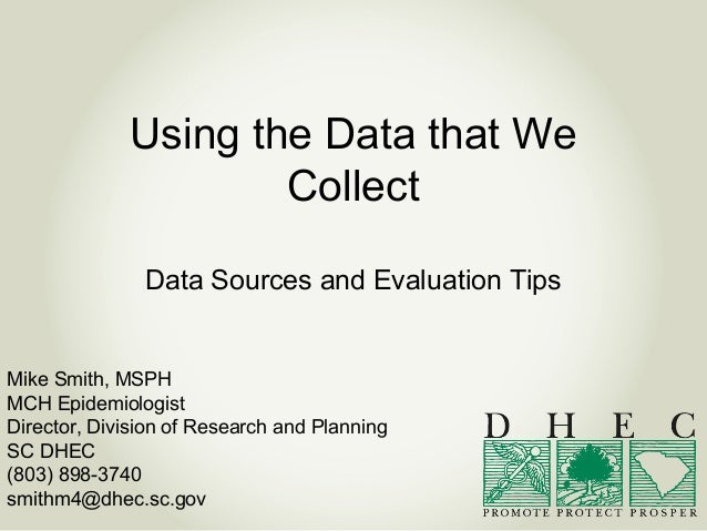 Using the Data that We Collect Data Sources and Evaluation Tips Mike Smith, MSPH MCH Epidemiologist Director, Division of ...
