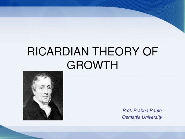 RICARDIAN THEORY OF GROWTH Prof. Prabha Panth Osmania University