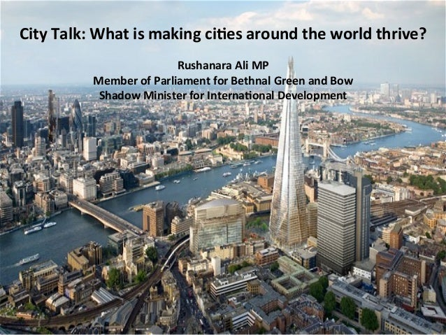 City	   Talk:	   What	   is	   making	   ci2es	   around	   the	   world	   thrive?	    Rushanara	   Ali	   MP	    Member	...
