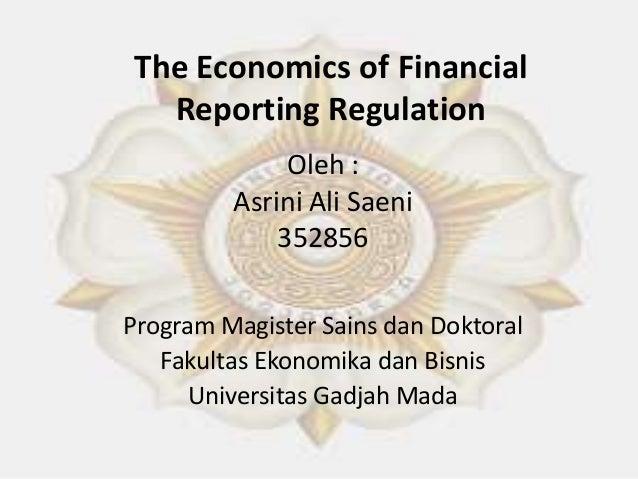 The Economics of Financial Reporting Regulation Oleh : Asrini Ali Saeni 352856 Program Magister Sains dan Doktoral Fakulta...