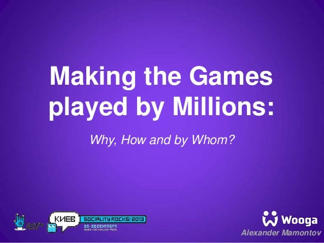 Making the games played by millions: why, how and by whom? - Alexander mamontov - Wooga
