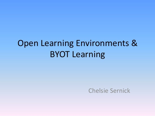 Open Learning Environments & BYOT Learning Chelsie Sernick