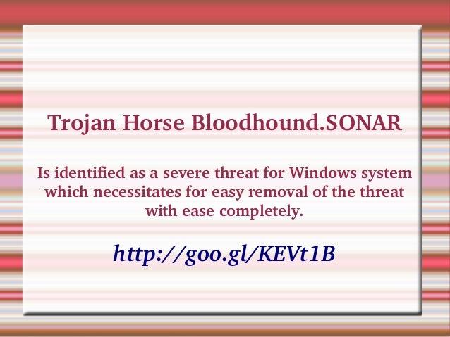 TrojanHorseBloodhound.SONAR IsidentifiedasaseverethreatforWindowssystem whichnecessitatesforeasyremovalof...