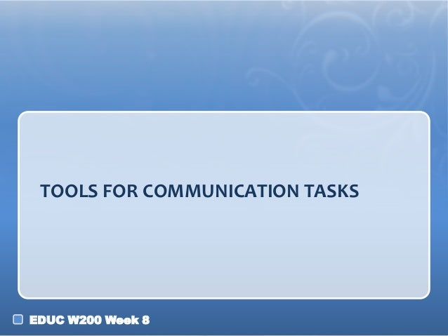 TOOLS FOR COMMUNICATION TASKS  EDUC W200 Week 8