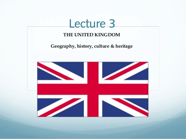 Lecture 3 THE UNITED KINGDOM Geography, history, culture & heritage