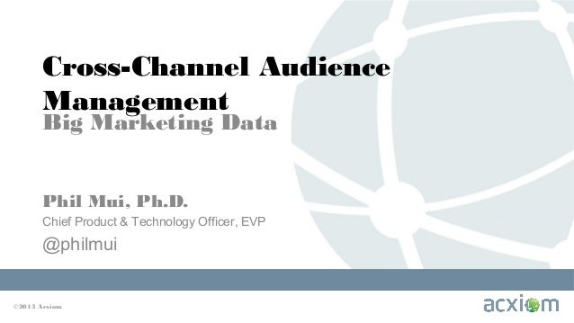 Cross-Channel Audience Management Big Marketing Data Phil Mui, Ph.D. Chief Product & Technology Officer, EVP  @philmui  ©2...