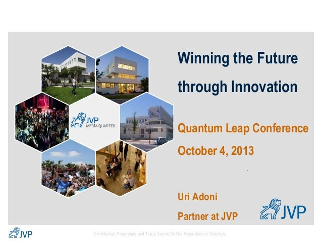 Winning the Future  through Innovation Quantum Leap Conference October 4, 2013 *  Uri Adoni Partner at JVP Confidential, P...