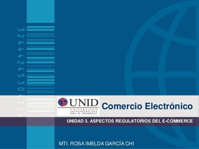 Comercio Electrónico UNIDAD 3. ASPECTOS REGULATORIOS DEL E-COMMERCE  MTI. ROSA IMELDA GARCÍA CHI