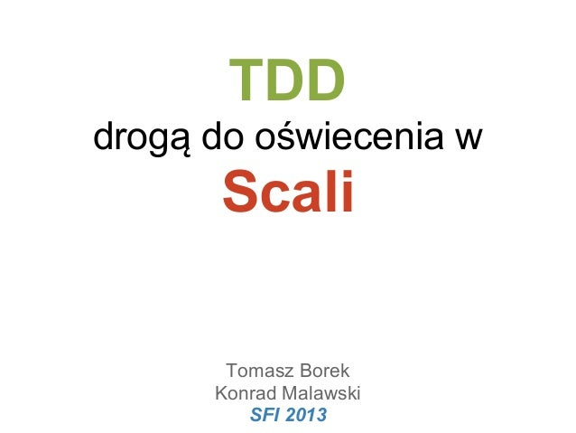TDD drogą do oświecenia w  Scali Tomasz Borek Konrad Malawski SFI 2013