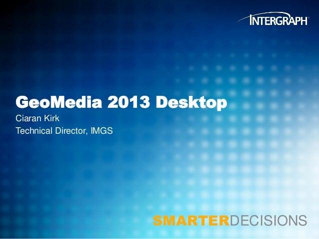 GeoMedia 2013 Desktop Ciaran Kirk Technical Director, IMGS  SMARTERDECISIONS