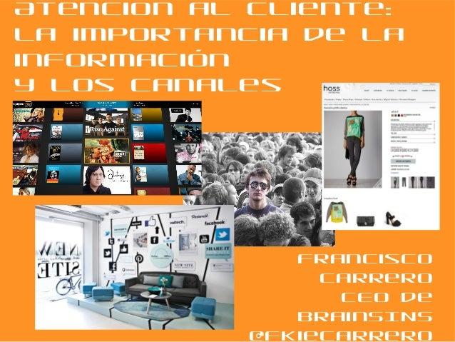 Atención al Cliente: La importancia de la información y los canales  Francisco Carrero CEO de BrainSINS @FkieCarrero