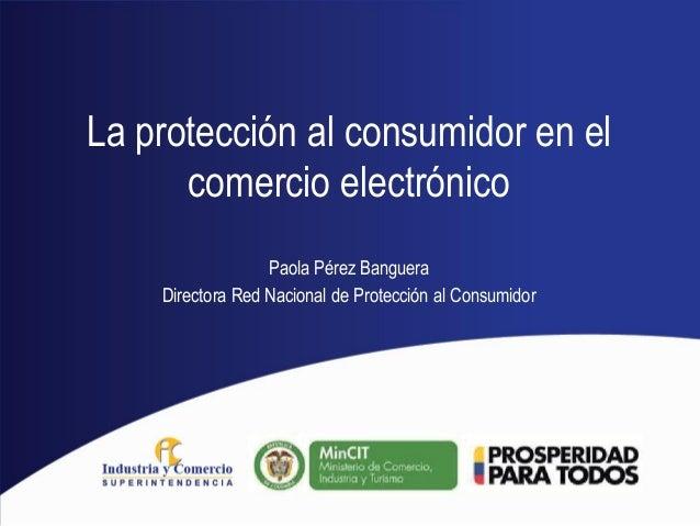 La protección al consumidor en el comercio electrónico Paola Pérez Banguera Directora Red Nacional de Protección al Consum...