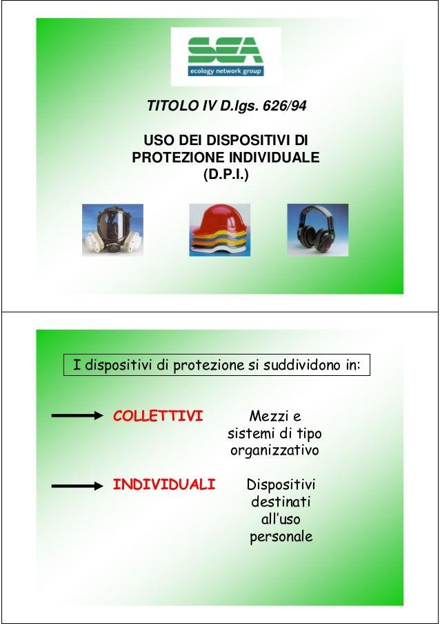 TITOLO IV D.lgs. 626/94 USO DEI DISPOSITIVI DI PROTEZIONE INDIVIDUALE (D.P.I.)  I dispositivi di protezione si suddividono...