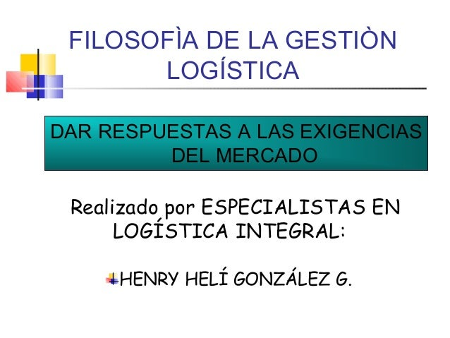 FILOSOFÌA DE LA GESTIÒN LOGÍSTICA DAR RESPUESTAS A LAS EXIGENCIAS DEL MERCADO Realizado por ESPECIALISTAS EN LOGÍSTICA INT...