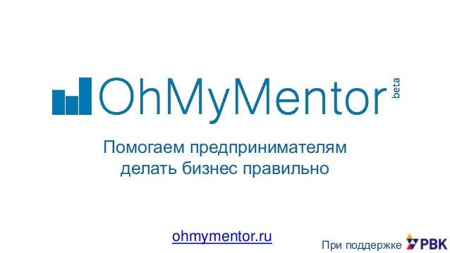 Помогаем предпринимателям делать бизнес правильно  ohmymentor.ru  При поддержке