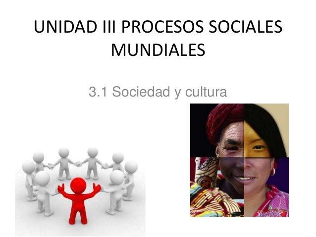 UNIDAD III PROCESOS SOCIALES MUNDIALES 3.1 Sociedad y cultura
