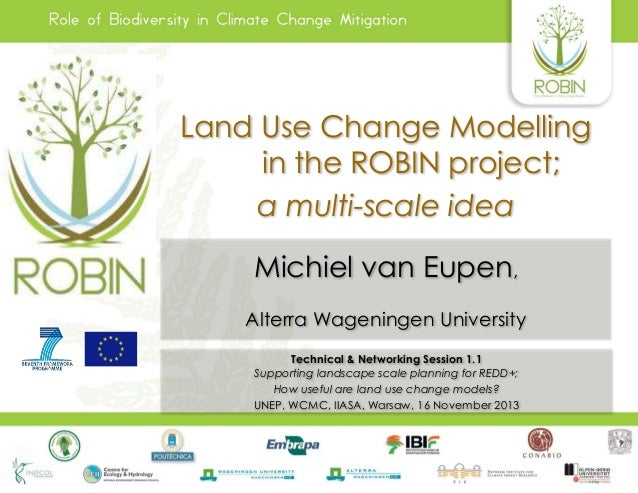 Land Use Change Modelling in the ROBIN project; a multi-scale idea Michiel van Eupen, Alterra Wageningen University Techni...