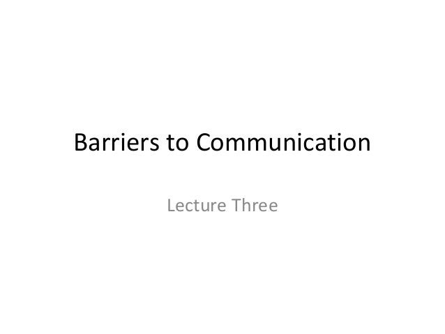 Barriers to Communication Lecture Three