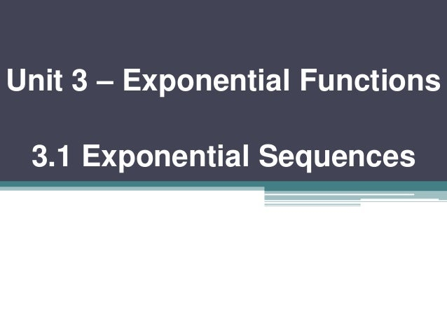 Unit 3 – Exponential Functions  3.1 Exponential Sequences