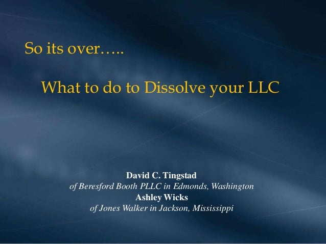 So its over…..  What to do to Dissolve your LLC  David C. Tingstad of Beresford Booth PLLC in Edmonds, Washington Ashley W...
