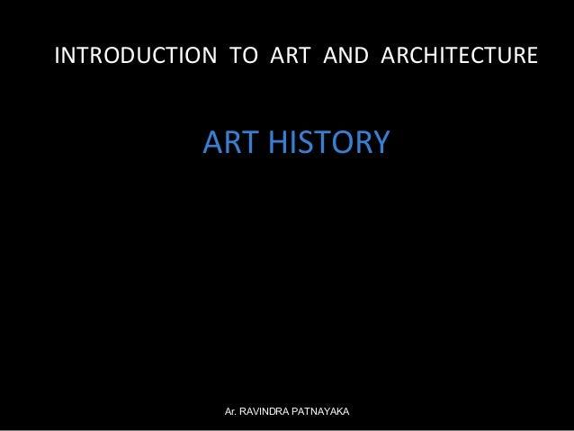 INTRODUCTION TO ART AND ARCHITECTURE  ART HISTORY  Ar. RAVINDRA PATNAYAKA