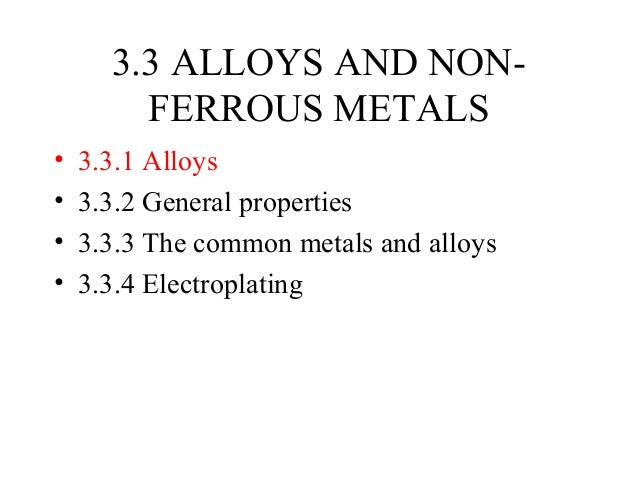 3.3 ALLOYS AND NONFERROUS METALS • • • •  3.3.1 Alloys 3.3.2 General properties 3.3.3 The common metals and alloys 3.3.4 E...