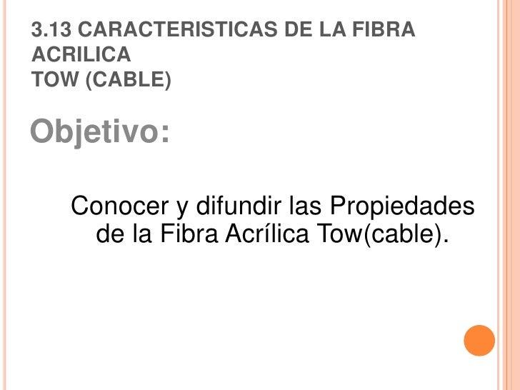 3.13 CARACTERISTICAS DE LA FIBRA ACRILICATOW (CABLE) Objetivo:  Conocer y difundir las Propiedades de la Fibra Acrílica To...