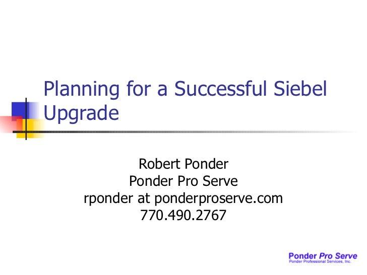 Planning for a Successful Siebel Upgrade Robert Ponder Ponder Pro Serve rponder at ponderproserve.com 770.490.2767