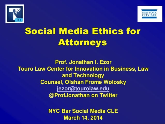 Social Media Ethics for Attorneys Prof. Jonathan I. Ezor Touro Law Center for Innovation in Business, Law and Technology C...