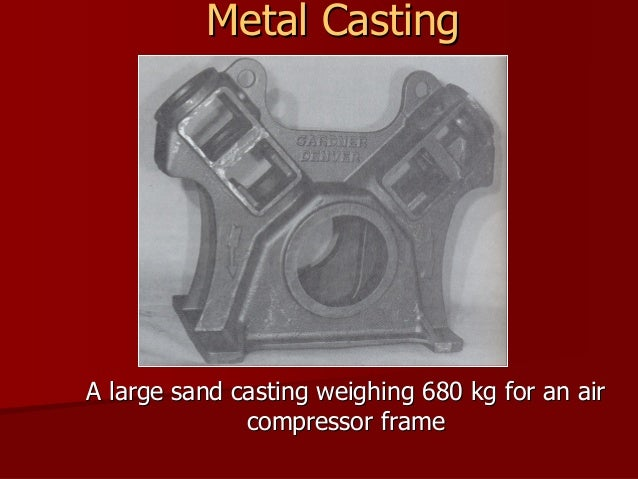 Metal Casting  A large sand casting weighing 680 kg for an air compressor frame