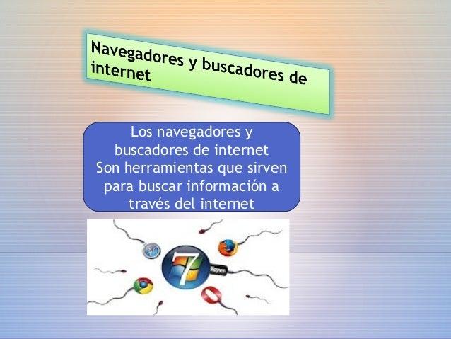 Los navegadores y buscadores de internet Son herramientas que sirven para buscar información a través del internet