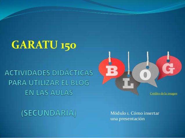 GARATU 150  Crédito de la imagen  Módulo 1. Cómo insertar una presentación