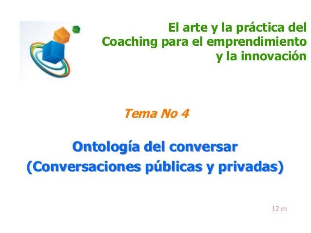 El arte y la práctica del Coaching para el emprendimiento y la innovación  Tema No 4  Ontología del conversar (Conversacio...
