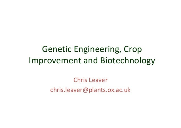 Genetic Engineering, Crop Improvement and Biotechnology Chris Leaver chris.leaver@plants.ox.ac.uk