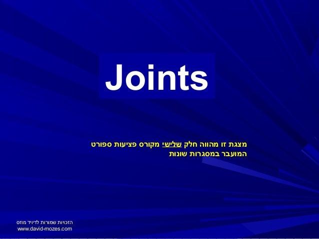 Joints מצגת זו מהווה חלק שלישי מקורס פציעות ספורט המועבר במסגרות שונות  הזכויות שמורות לדיויד מוזס www.david-m...