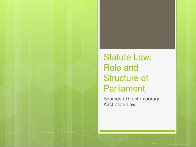 Statute Law: Role and Structure of Parliament Sources of Contemporary Australian Law