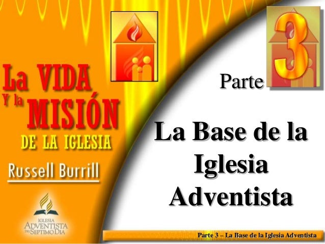 Parte  La Base de la Iglesia Adventista Parte 3 – La Base de la Iglesia Adventista