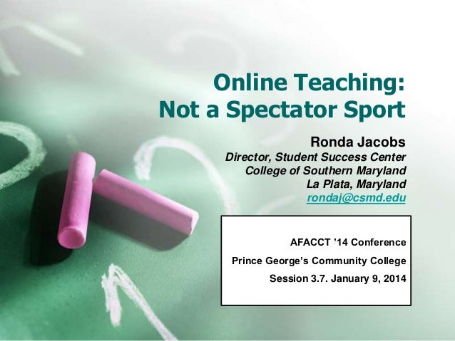 Online Teaching: Not a Spectator Sport Ronda Jacobs Director, Student Success Center College of Southern Maryland La Plata...