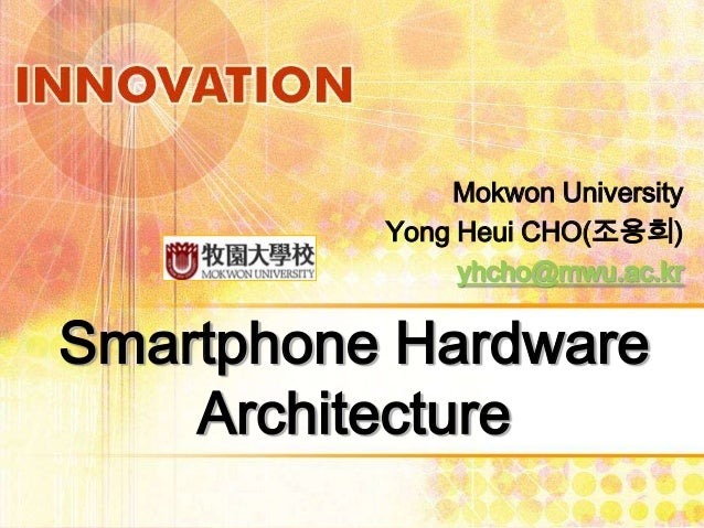 Mokwon University Yong Heui CHO(조용희) yhcho@mwu.ac.kr  Smartphone Hardware Architecture
