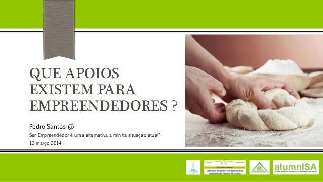 QUE APOIOS EXISTEM PARA EMPREENDEDORES ? Pedro Santos @ Ser Empreendedor é uma alternativa a minha situação atual? 12 març...