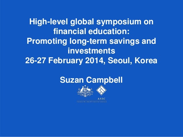 High-level global symposium on financial education: Promoting long-term savings and investments 26-27 February 2014, Seoul...