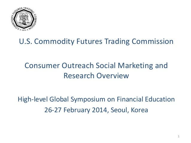 U.S. Commodity Futures Trading Commission Consumer Outreach Social Marketing and Research Overview High-level Global Sympo...